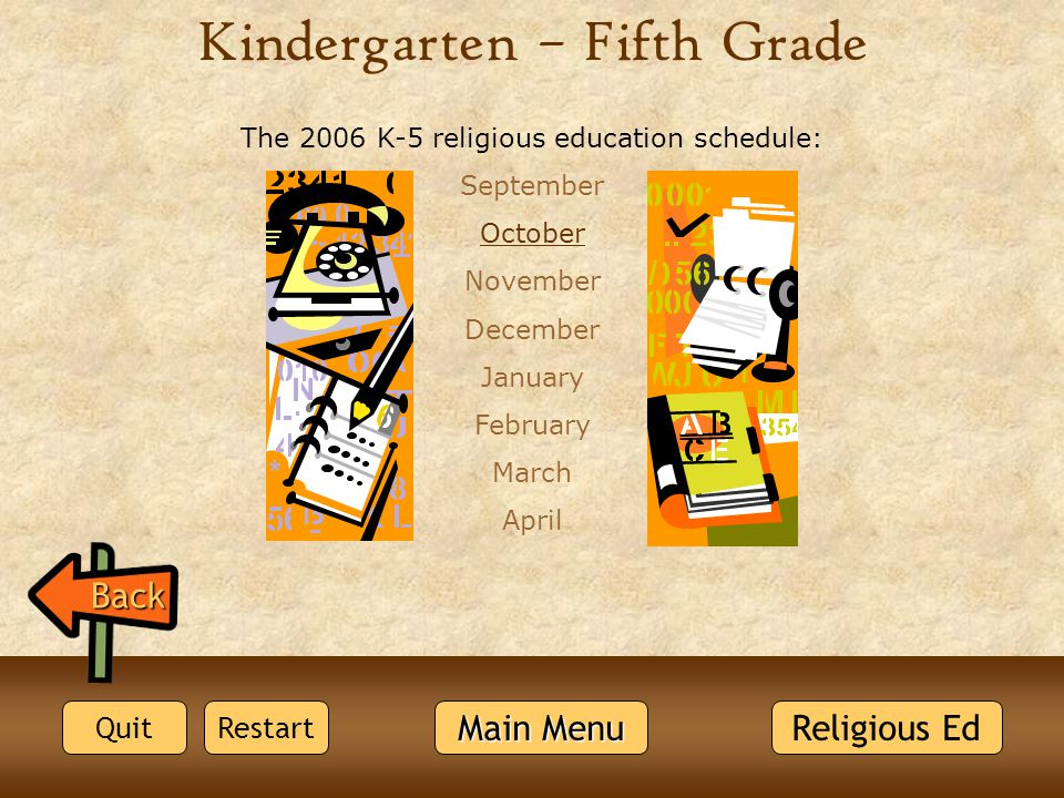 Kindergarten – Fifth Grade The 2006 K-5 religious education schedule: September October November December January February March April Back Religious Ed Quit Main Menu Main Menu Restart