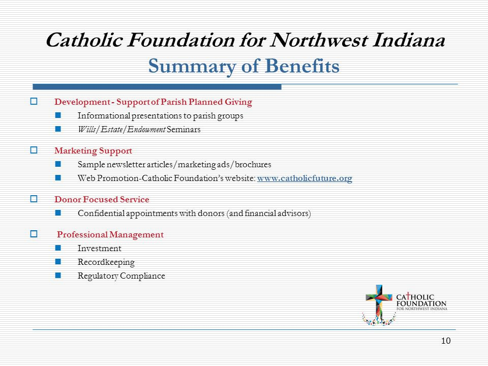 10 Catholic Foundation for Northwest Indiana Summary of Benefits  Development - Support of Parish Planned Giving Informational presentations to parish groups Wills/Estate/Endowment Seminars  Marketing Support Sample newsletter articles/marketing ads/brochures Web Promotion-Catholic Foundation's website: www.catholicfuture.orgwww.catholicfuture.org  Donor Focused Service Confidential appointments with donors (and financial advisors)  Professional Management Investment Recordkeeping Regulatory Compliance