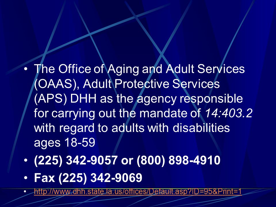 The Office of Aging and Adult Services (OAAS), Adult Protective Services (APS) DHH as the agency responsible for carrying out the mandate of 14:403.2 with regard to adults with disabilities ages 18-59 (225) 342-9057 or (800) 898-4910 Fax (225) 342-9069 http://www.dhh.state.la.us/offices/Default.asp ID=95&Print=1