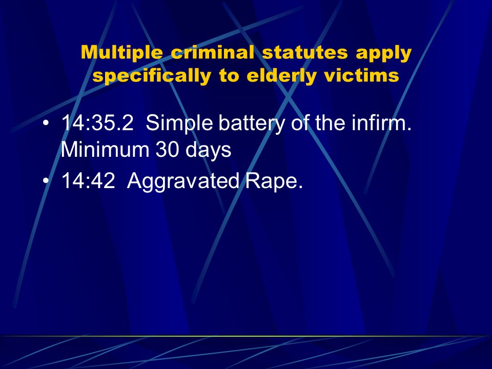 Multiple criminal statutes apply specifically to elderly victims 14:35.2 Simple battery of the infirm.