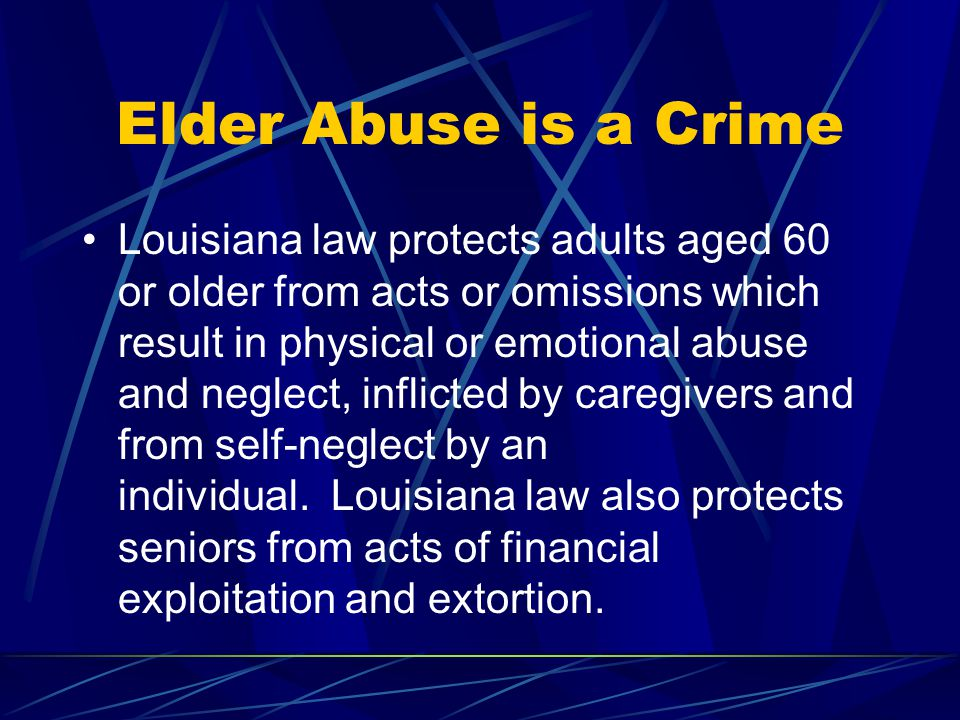 Elder Abuse is a Crime Louisiana law protects adults aged 60 or older from acts or omissions which result in physical or emotional abuse and neglect, inflicted by caregivers and from self-neglect by an individual.