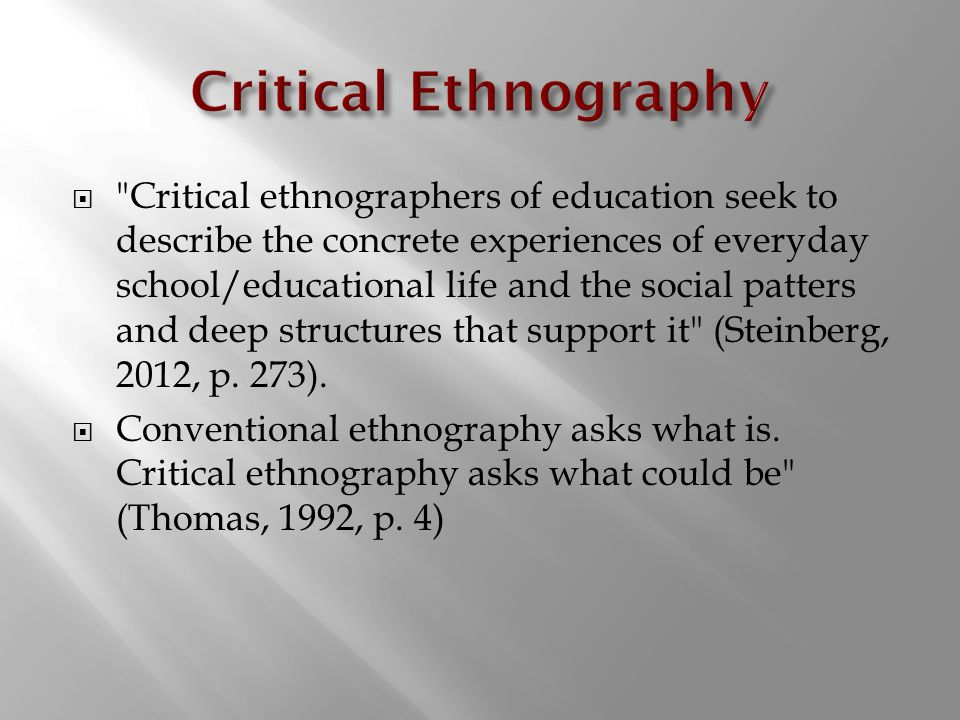  Critical ethnographers of education seek to describe the concrete experiences of everyday school/educational life and the social patters and deep structures that support it (Steinberg, 2012, p.