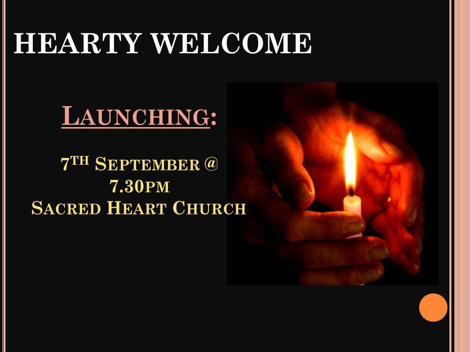 HEARTY WELCOME L AUNCHING : 7 TH S EPTEMBER @ 7.30 PM S ACRED H EART C HURCH