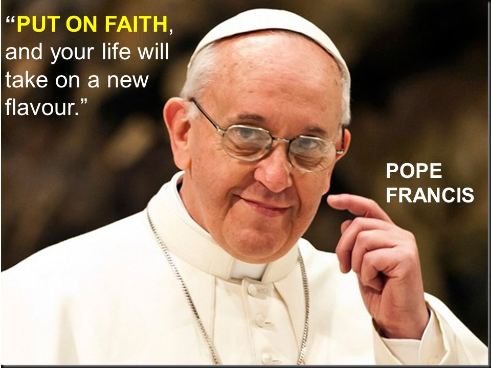 PUT ON FAITH, and your life will take on a new flavour. POPE FRANCIS