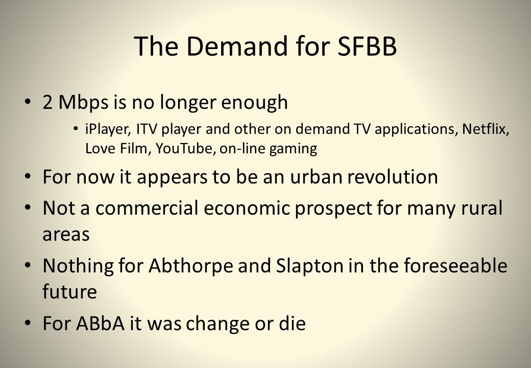 The Demand for SFBB 2 Mbps is no longer enough iPlayer, ITV player and other on demand TV applications, Netflix, Love Film, YouTube, on-line gaming Fo