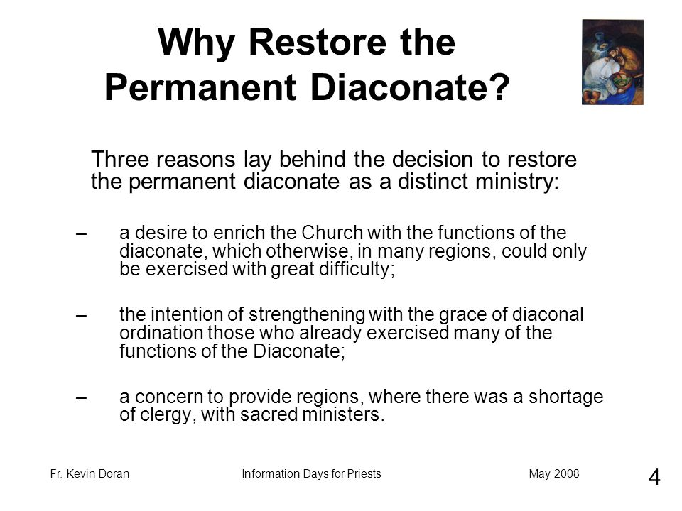 Fr. Kevin DoranMay 2008Information Days for Priests Why Restore the Permanent Diaconate? Three reasons lay behind the decision to restore the permanen