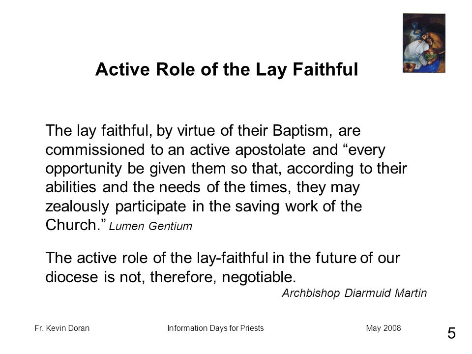 "Fr. Kevin DoranMay 2008Information Days for Priests The lay faithful, by virtue of their Baptism, are commissioned to an active apostolate and ""every"
