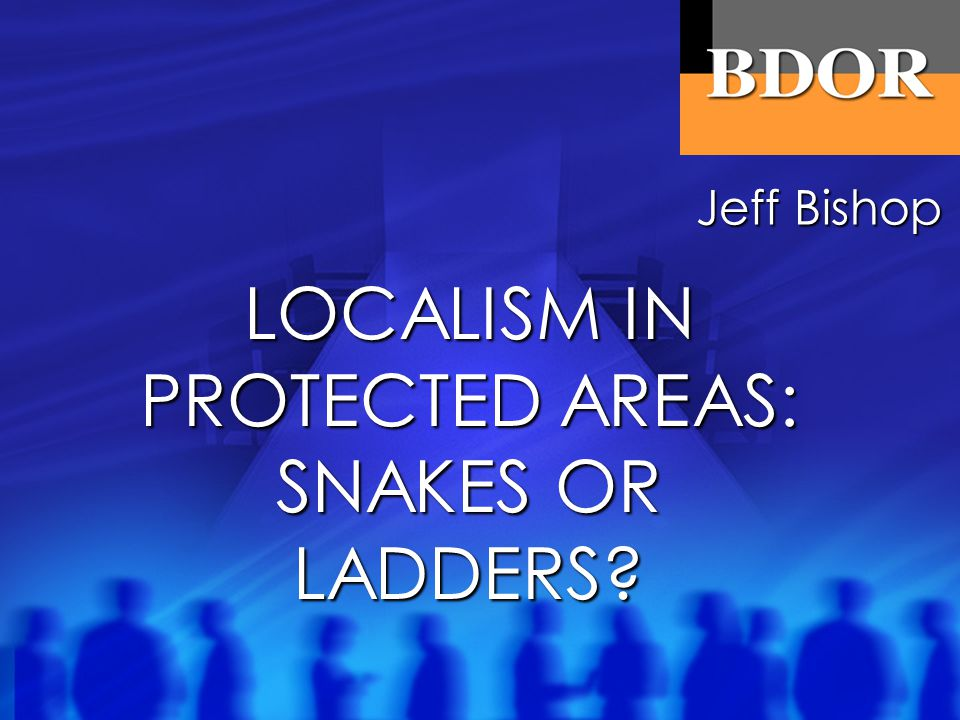 LOCALISM IN PROTECTED AREAS: SNAKES OR LADDERS? Jeff Bishop