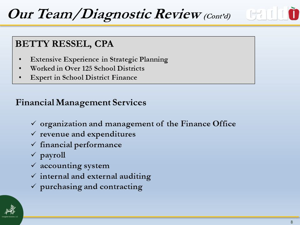 8 BETTY RESSEL, CPA Extensive Experience in Strategic Planning Worked in Over 125 School Districts Expert in School District Finance Financial Management Services organization and management of the Finance Office revenue and expenditures financial performance payroll accounting system internal and external auditing purchasing and contracting Our Team/Diagnostic Review (Cont'd)