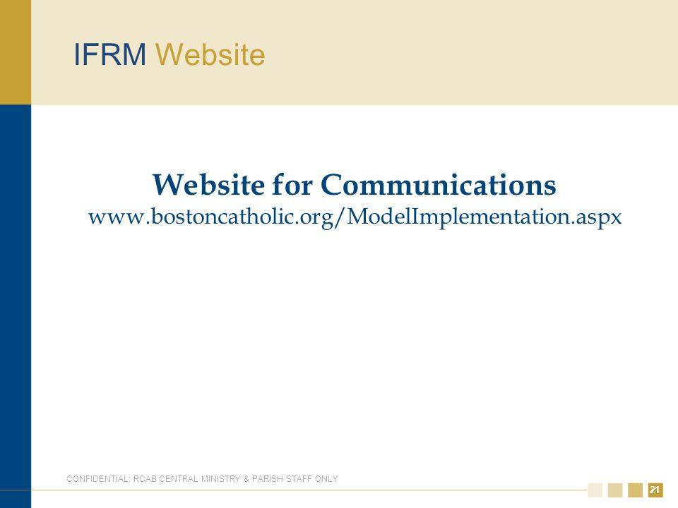 21 IFRM Website Website for Communications www.bostoncatholic.org/ModelImplementation.aspx CONFIDENTIAL: RCAB CENTRAL MINISTRY & PARISH STAFF ONLY