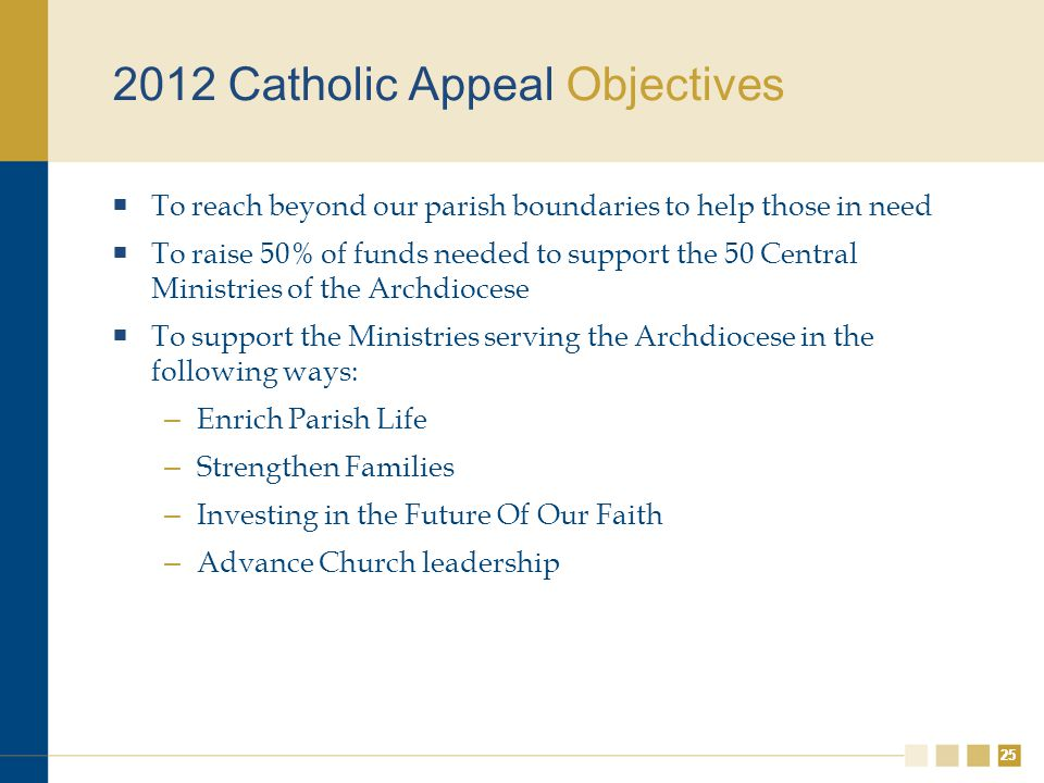 25 2012 Catholic Appeal Objectives  To reach beyond our parish boundaries to help those in need  To raise 50% of funds needed to support the 50 Central Ministries of the Archdiocese  To support the Ministries serving the Archdiocese in the following ways: – Enrich Parish Life – Strengthen Families – Investing in the Future Of Our Faith – Advance Church leadership