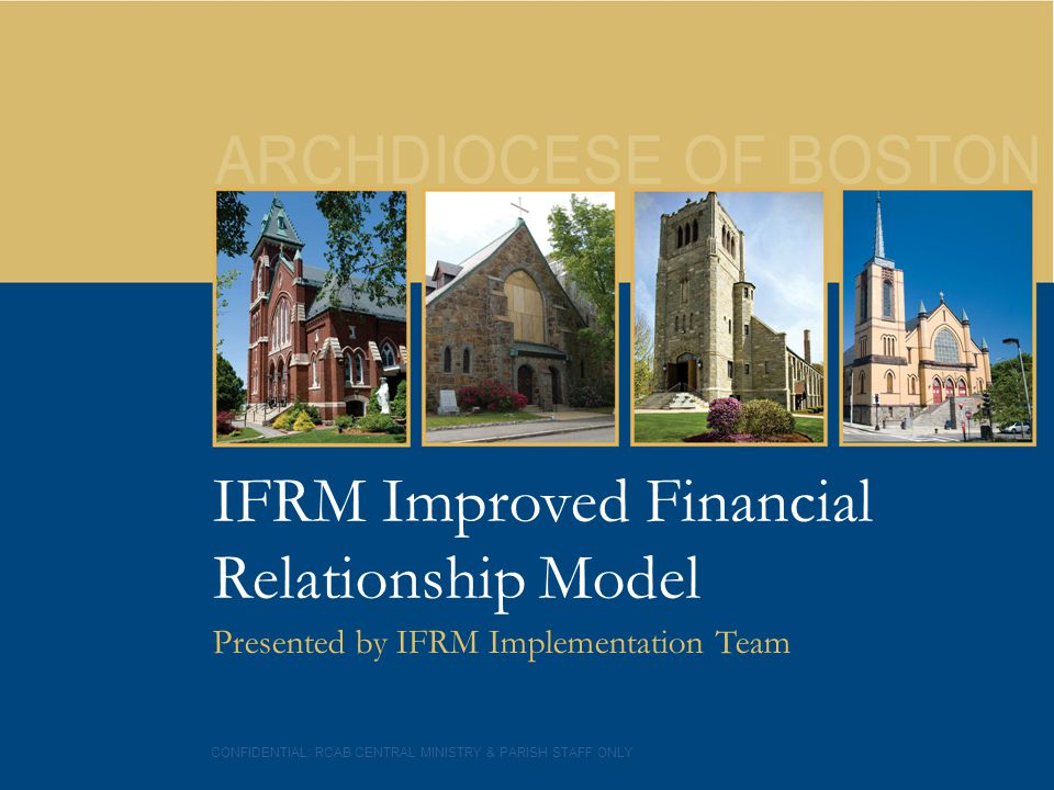 3 IFRM Improved Financial Relationship Model Presented by IFRM Implementation Team CONFIDENTIAL: RCAB CENTRAL MINISTRY & PARISH STAFF ONLY