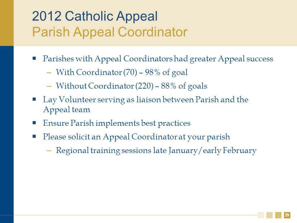 39 2012 Catholic Appeal Parish Appeal Coordinator  Parishes with Appeal Coordinators had greater Appeal success – With Coordinator (70) – 98% of goal – Without Coordinator (220) – 88% of goals  Lay Volunteer serving as liaison between Parish and the Appeal team  Ensure Parish implements best practices  Please solicit an Appeal Coordinator at your parish – Regional training sessions late January/early February
