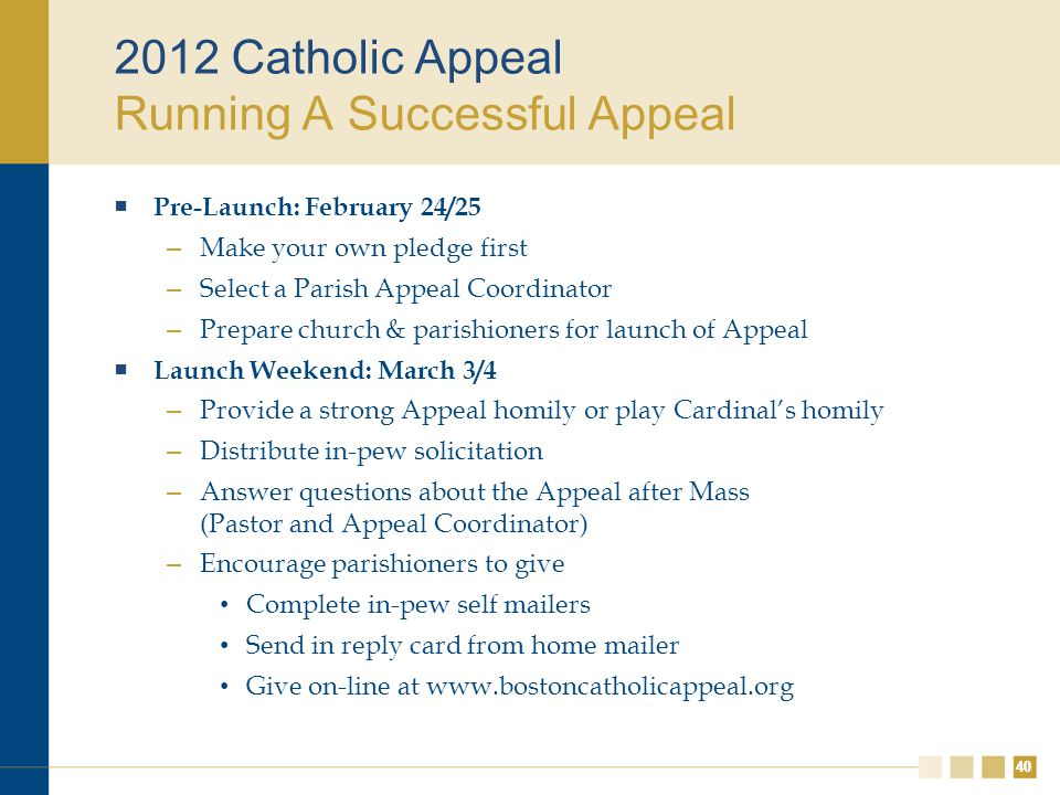 40 2012 Catholic Appeal Running A Successful Appeal  Pre-Launch: February 24/25 – Make your own pledge first – Select a Parish Appeal Coordinator – Prepare church & parishioners for launch of Appeal  Launch Weekend: March 3/4 – Provide a strong Appeal homily or play Cardinal's homily – Distribute in-pew solicitation – Answer questions about the Appeal after Mass (Pastor and Appeal Coordinator) – Encourage parishioners to give Complete in-pew self mailers Send in reply card from home mailer Give on-line at www.bostoncatholicappeal.org