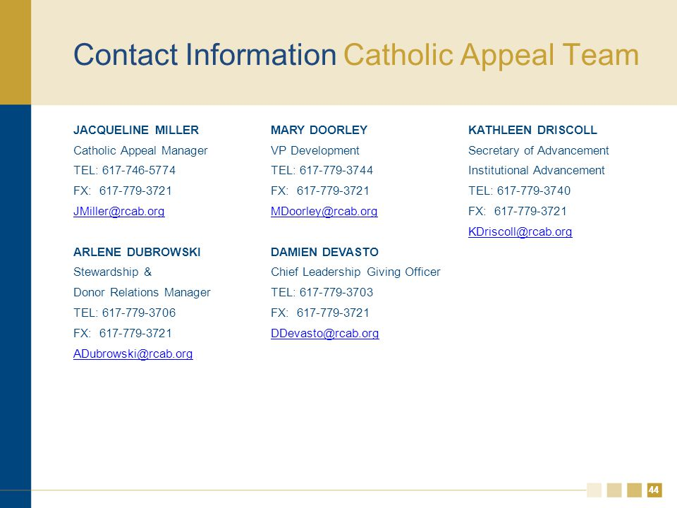 44 Contact Information Catholic Appeal Team JACQUELINE MILLER Catholic Appeal Manager TEL: 617-746-5774 FX: 617-779-3721 JMiller@rcab.org ARLENE DUBROWSKI Stewardship & Donor Relations Manager TEL: 617-779-3706 FX: 617-779-3721 ADubrowski@rcab.org MARY DOORLEY VP Development TEL: 617-779-3744 FX: 617-779-3721 MDoorley@rcab.org DAMIEN DEVASTO Chief Leadership Giving Officer TEL: 617-779-3703 FX: 617-779-3721 DDevasto@rcab.org KATHLEEN DRISCOLL Secretary of Advancement Institutional Advancement TEL: 617-779-3740 FX: 617-779-3721 KDriscoll@rcab.org