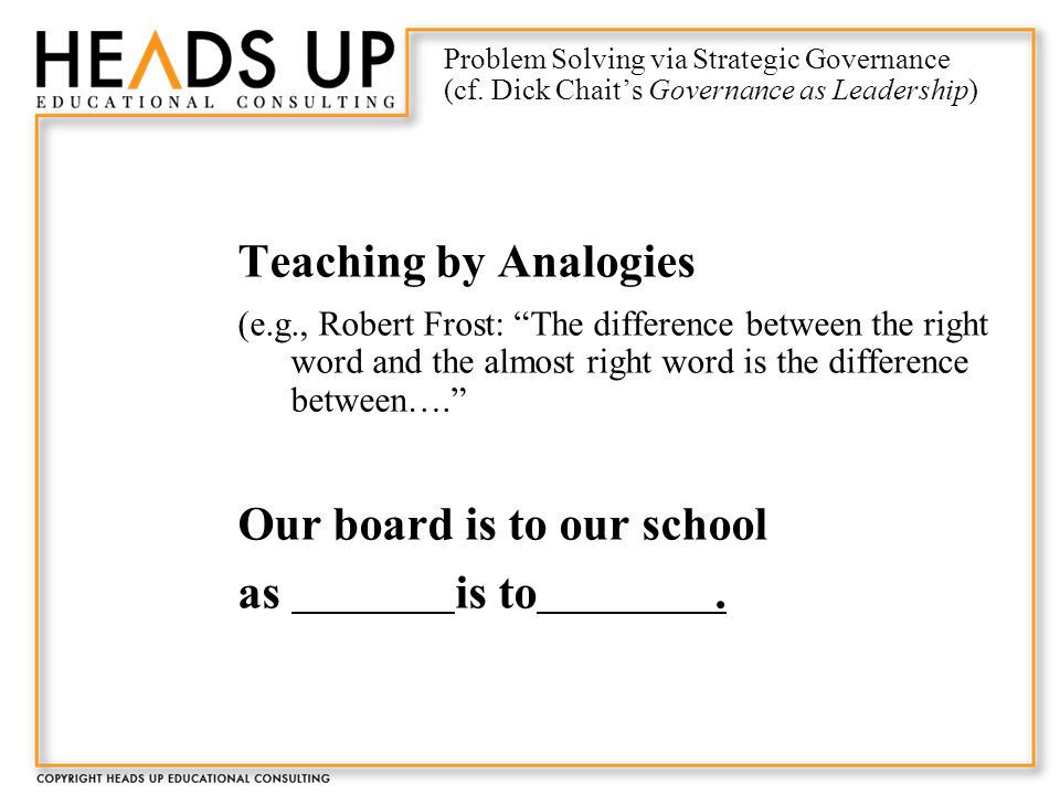 Teaching by Analogies (e.g., Robert Frost: The difference between the right word and the almost right word is the difference between…. Our board is to our school as is to.