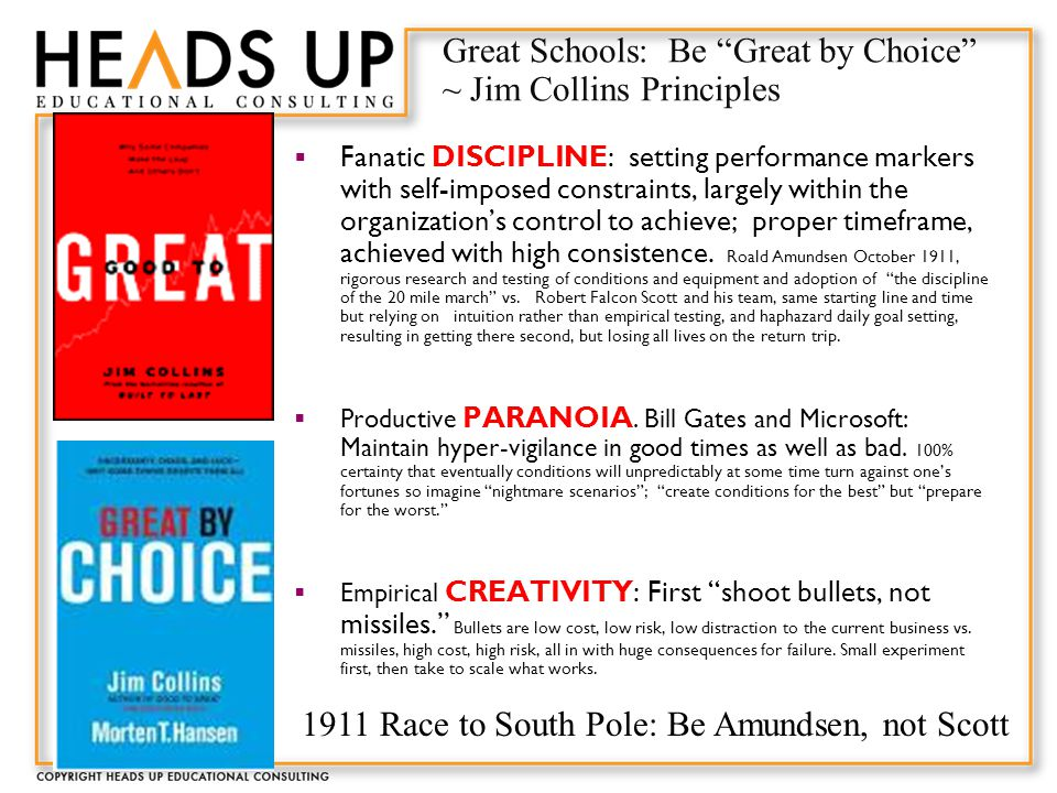 Great Schools: Be Great by Choice ~ Jim Collins Principles  Fanatic DISCIPLINE: setting performance markers with self-imposed constraints, largely within the organization's control to achieve; proper timeframe, achieved with high consistence.