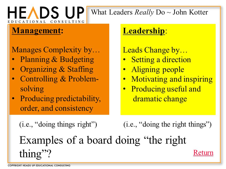 What Leaders Really Do ~ John Kotter Management: Manages Complexity by… Planning & Budgeting Organizing & Staffing Controlling & Problem- solving Producing predictability, order, and consistency Leadership: Leads Change by… Setting a direction Aligning people Motivating and inspiring Producing useful and dramatic change Examples of a board doing the right thing .
