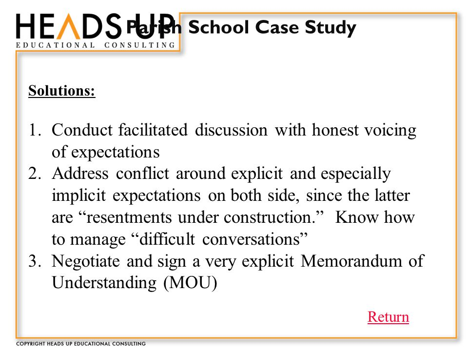 Parish School Case Study Solutions: 1.Conduct facilitated discussion with honest voicing of expectations 2.Address conflict around explicit and especially implicit expectations on both side, since the latter are resentments under construction. Know how to manage difficult conversations 3.Negotiate and sign a very explicit Memorandum of Understanding (MOU) Return