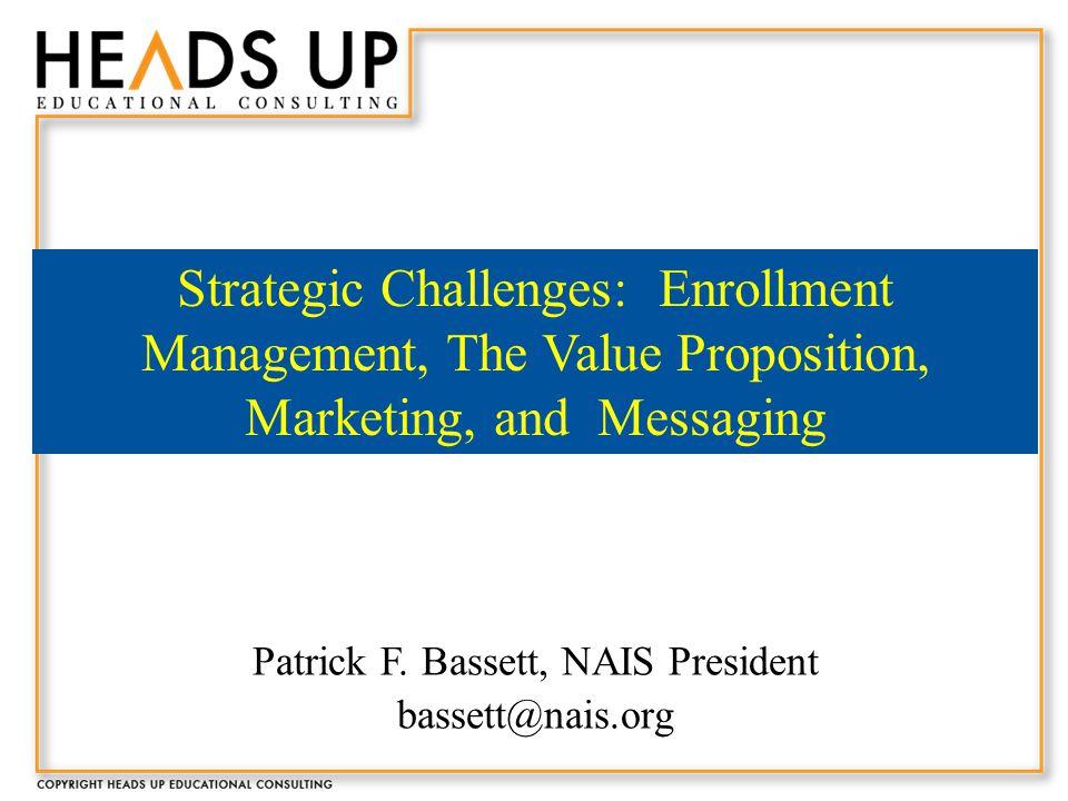 Patrick F. Bassett, NAIS President bassett@nais.org Strategic Challenges: Enrollment Management, The Value Proposition, Marketing, and Messaging