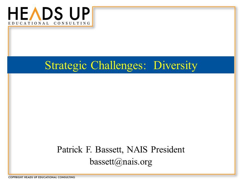 Patrick F. Bassett, NAIS President bassett@nais.org Strategic Challenges: Diversity