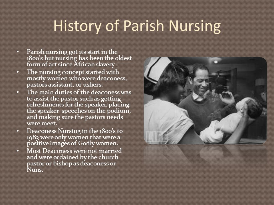 History of Parish Nursing Parish nursing got its start in the 1800's but nursing has been the oldest form of art since African slavery. The nursing co