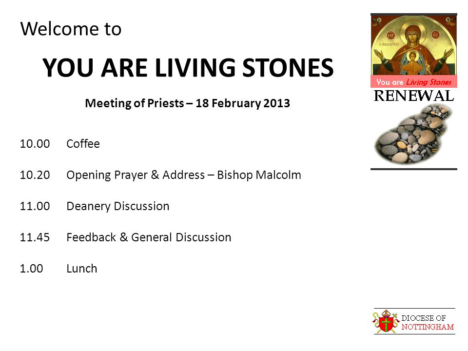 Welcome to YOU ARE LIVING STONES Meeting of Priests – 18 February 2013 10.00Coffee 10.20Opening Prayer & Address – Bishop Malcolm 11.00Deanery Discussion 11.45Feedback & General Discussion 1.00Lunch