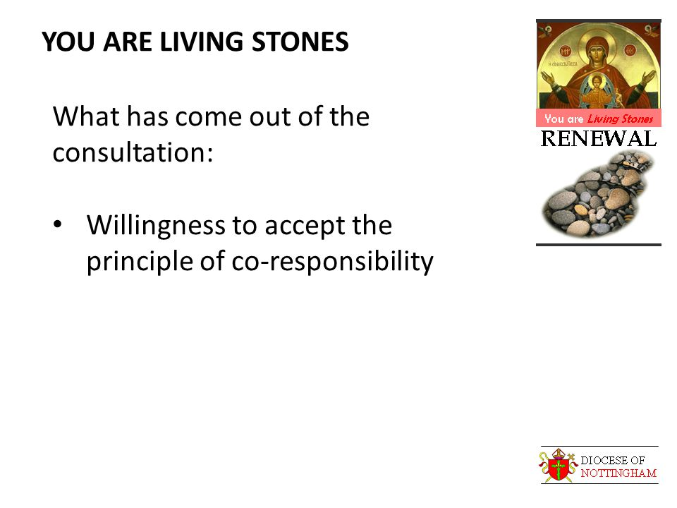 YOU ARE LIVING STONES What has come out of the consultation: Willingness to accept the principle of co-responsibility