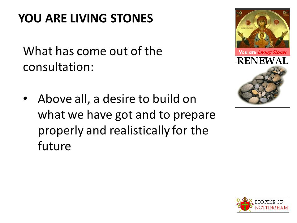 YOU ARE LIVING STONES What has come out of the consultation: Above all, a desire to build on what we have got and to prepare properly and realistically for the future
