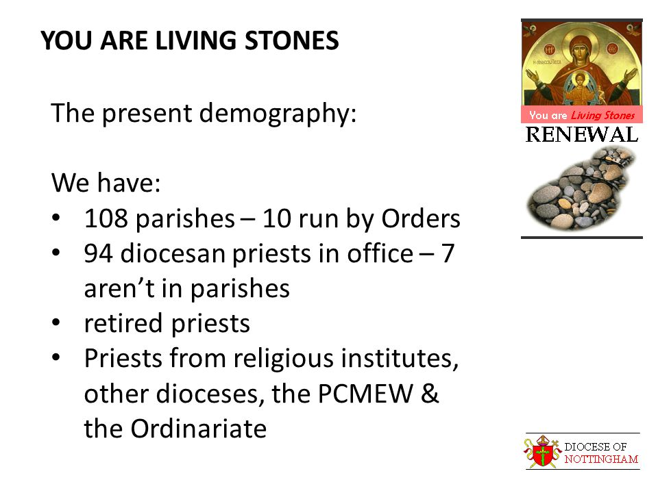 YOU ARE LIVING STONES The present demography: We have: 108 parishes – 10 run by Orders 94 diocesan priests in office – 7 aren't in parishes retired priests Priests from religious institutes, other dioceses, the PCMEW & the Ordinariate