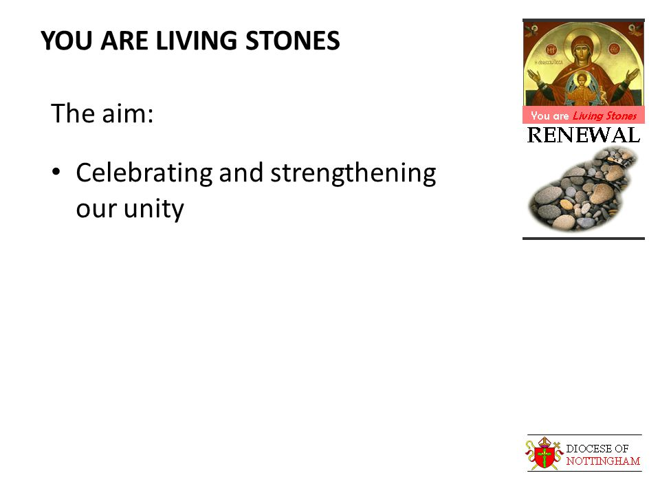 YOU ARE LIVING STONES The aim: Celebrating and strengthening our unity