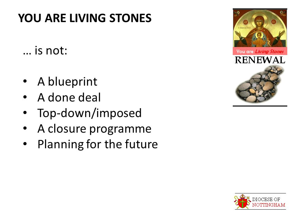 YOU ARE LIVING STONES … is not: A blueprint A done deal Top-down/imposed A closure programme Planning for the future