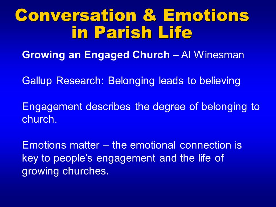 Conversation & Emotions in Parish Life Growing an Engaged Church – Al Winesman Gallup Research: Belonging leads to believing Engagement describes the