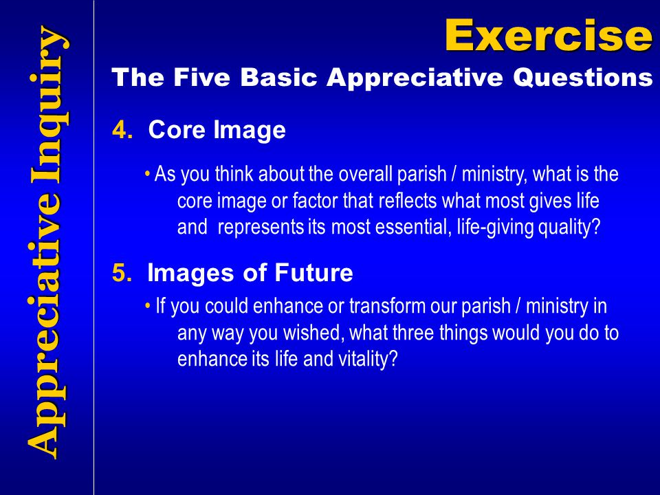 Appreciative Inquiry Exercise The Five Basic Appreciative Questions As you think about the overall parish / ministry, what is the core image or factor