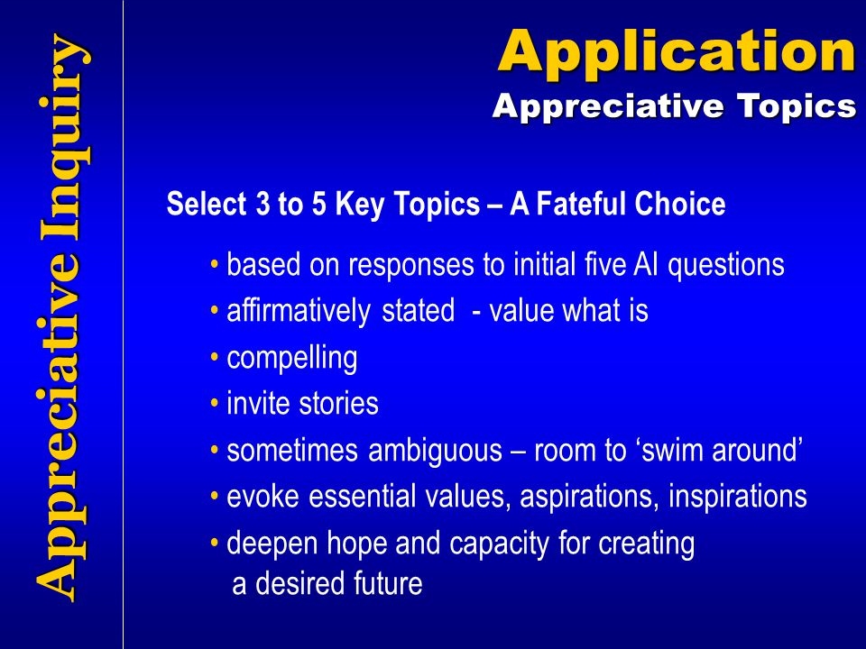 Appreciative Inquiry Application Appreciative Topics Select 3 to 5 Key Topics – A Fateful Choice based on responses to initial five AI questions affir