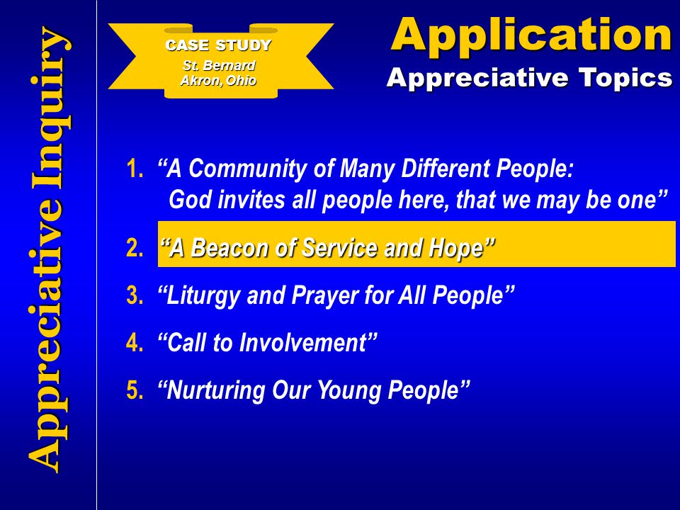 "Appreciative Inquiry Application Appreciative Topics 1. ""A Community of Many Different People: God invites all people here, that we may be one"" 2. ""A"
