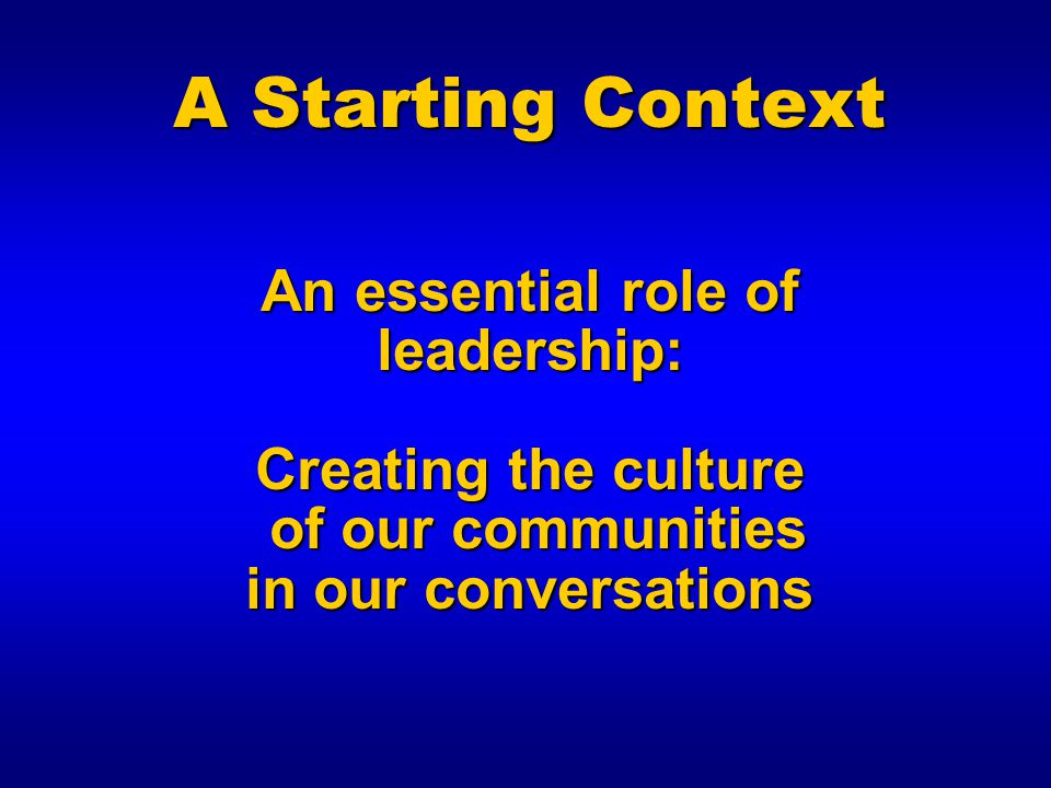 A Starting Context An essential role of leadership: Creating the culture of our communities in our conversations