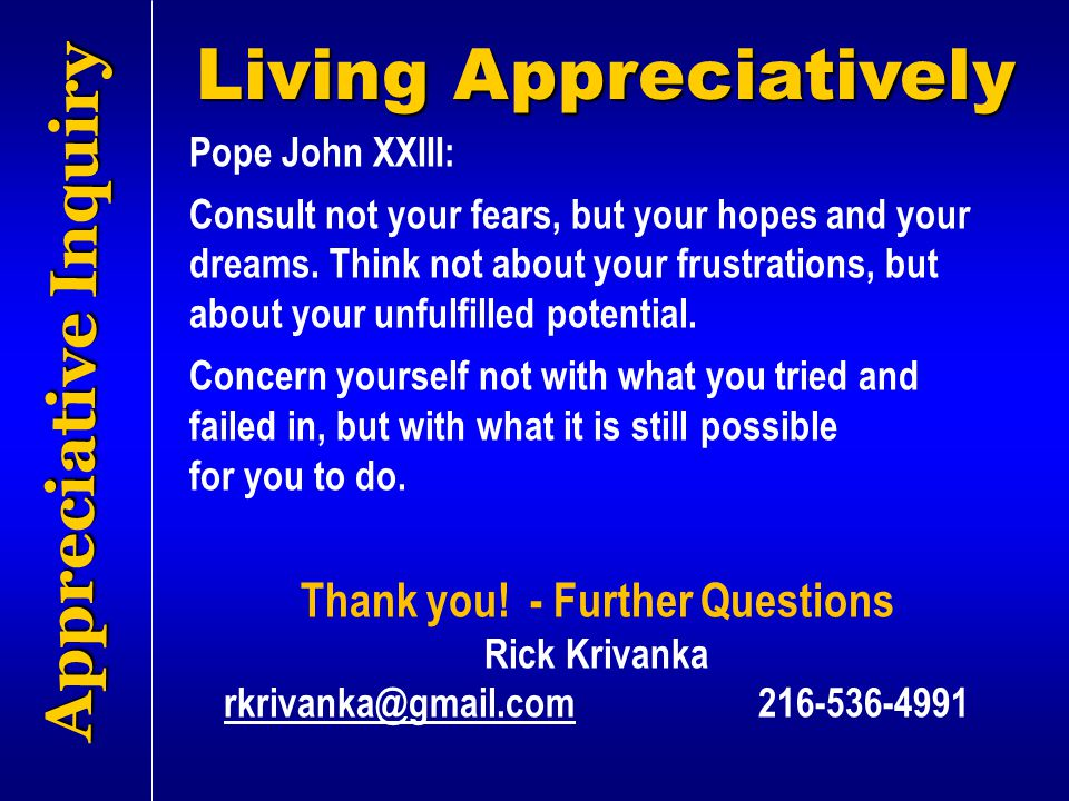 Appreciative Inquiry Pope John XXIII: Consult not your fears, but your hopes and your dreams. Think not about your frustrations, but about your unfulf