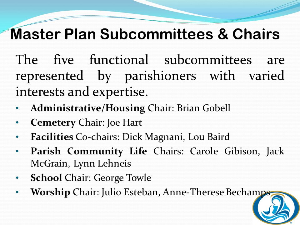 Master Plan Subcommittees & Chairs The five functional subcommittees are represented by parishioners with varied interests and expertise.
