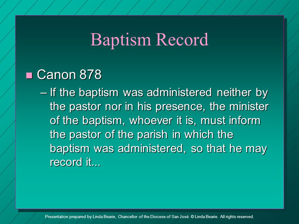 Presentation prepared by Linda Bearie, Chancellor of the Diocese of San José. © Linda Bearie. All rights reserved. Baptism Record n Canon 877 –The pas