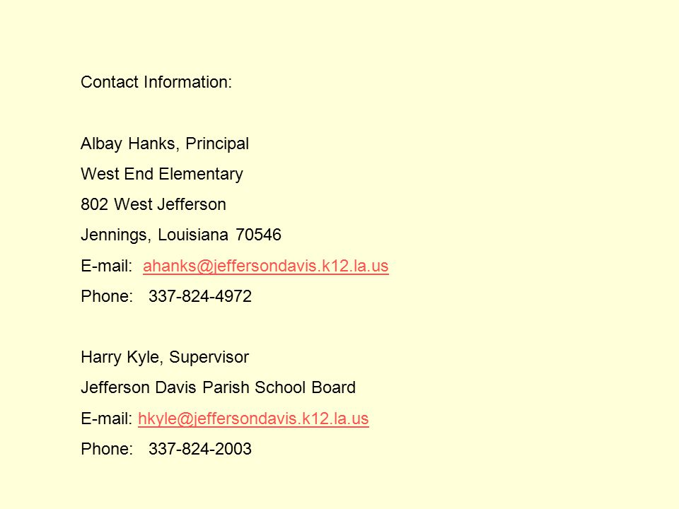 Contact Information: Albay Hanks, Principal West End Elementary 802 West Jefferson Jennings, Louisiana 70546 E-mail: ahanks@jeffersondavis.k12.la.usahanks@jeffersondavis.k12.la.us Phone: 337-824-4972 Harry Kyle, Supervisor Jefferson Davis Parish School Board E-mail: hkyle@jeffersondavis.k12.la.ushkyle@jeffersondavis.k12.la.us Phone: 337-824-2003