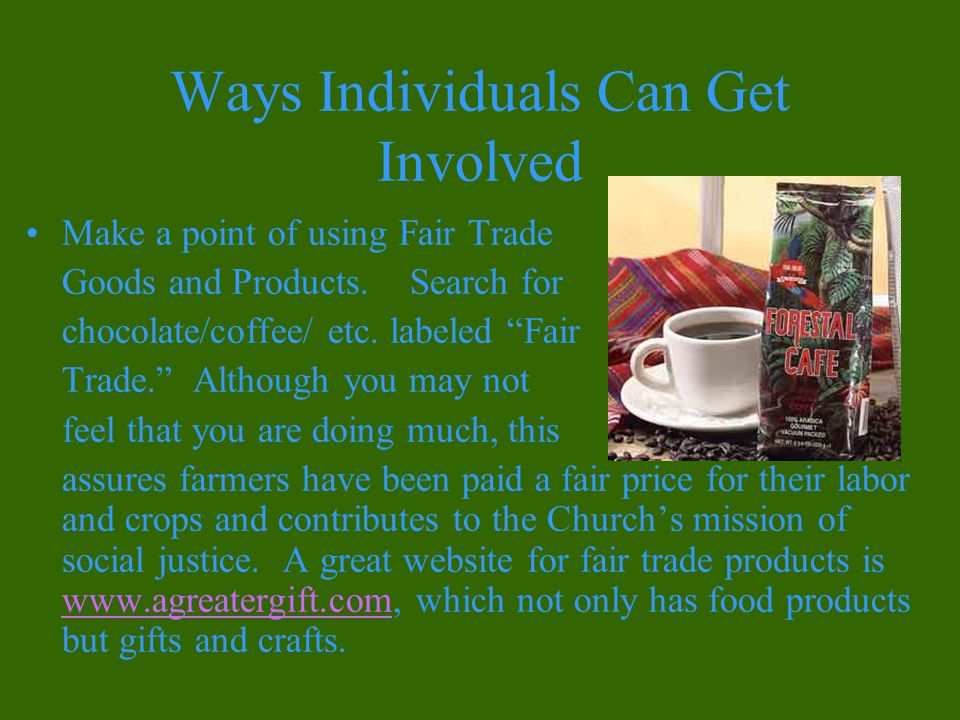 Ways Individuals Can Get Involved Make a point of using Fair Trade Goods and Products.
