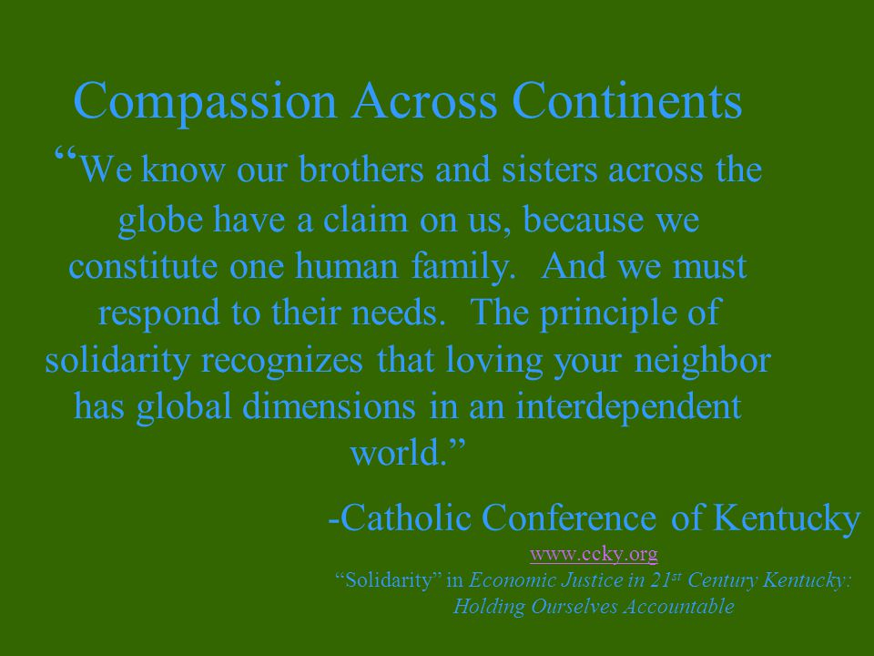 Compassion Across Continents We know our brothers and sisters across the globe have a claim on us, because we constitute one human family.