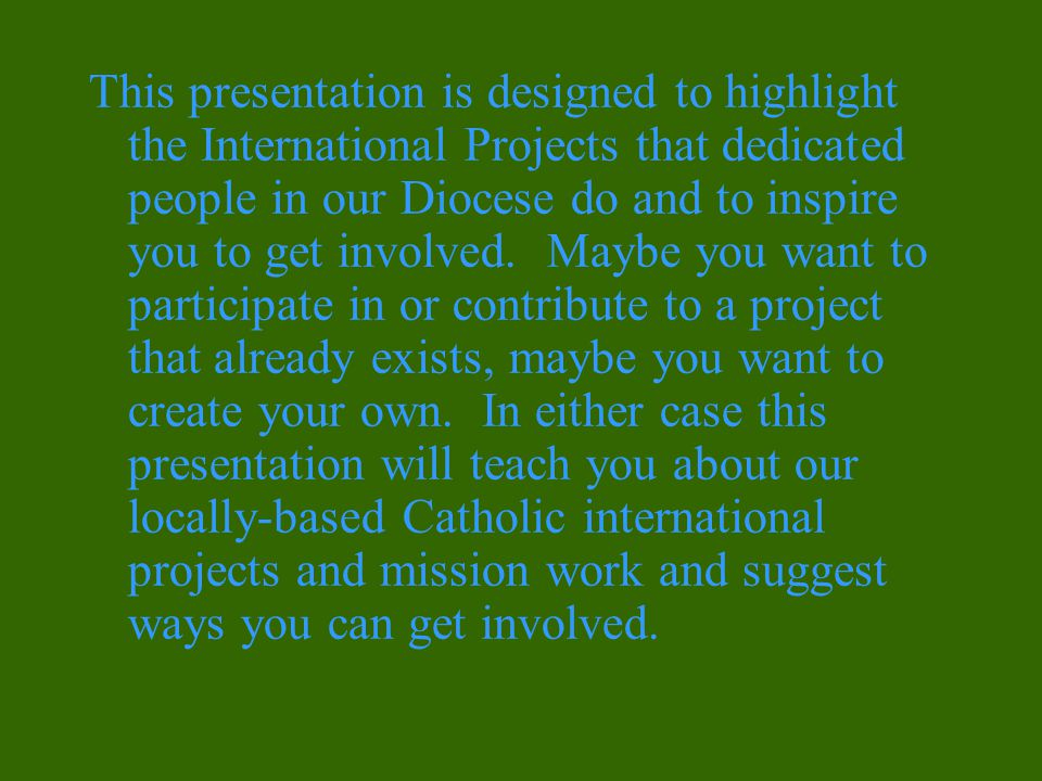 This presentation is designed to highlight the International Projects that dedicated people in our Diocese do and to inspire you to get involved.