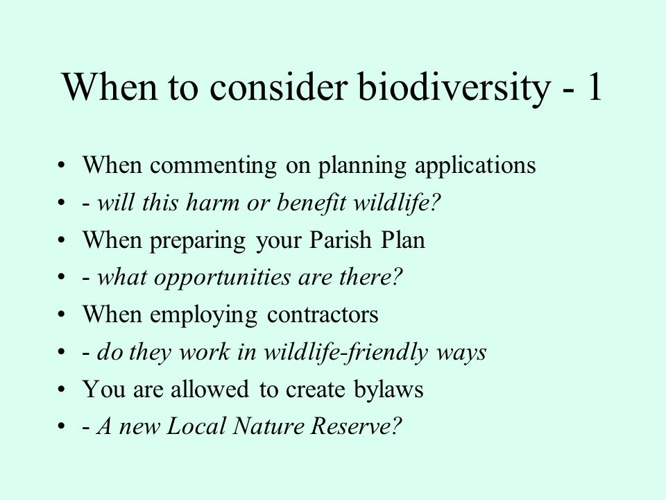 Implications of the NERC Act Through your normal duties it is hoped that parish councillors will promote: Recording and maintenance of the existing biodiversity resource within your parish Enhancement of local biodiversity Restoration of what has been lost Recreation of links between habitats within the parish where/when possible