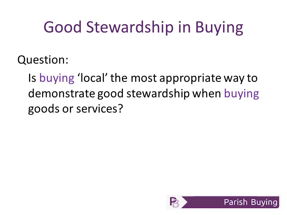 Good Stewardship in Buying Question: Is buying 'local' the most appropriate way to demonstrate good stewardship when buying goods or services