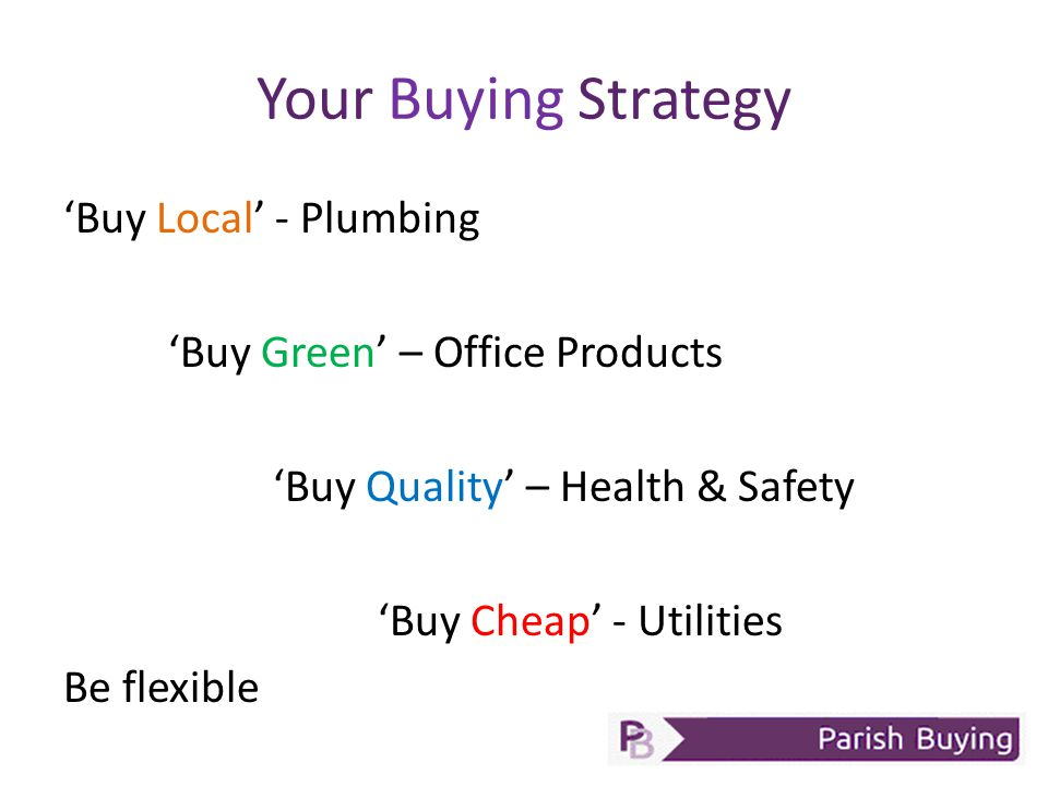 Your Buying Strategy 'Buy Local' - Plumbing 'Buy Green' – Office Products 'Buy Quality' – Health & Safety 'Buy Cheap' - Utilities Be flexible