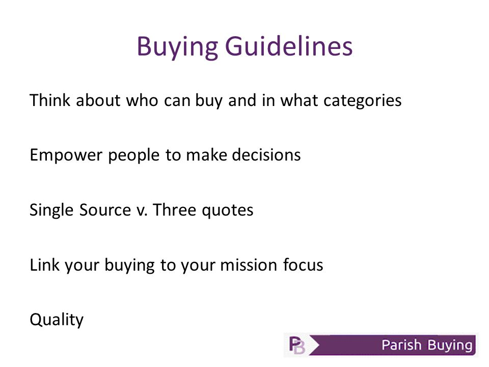 Buying Guidelines Think about who can buy and in what categories Empower people to make decisions Single Source v.