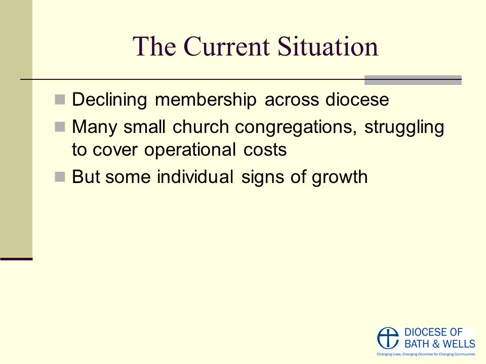 The Current Situation Declining membership across diocese Many small church congregations, struggling to cover operational costs But some individual s