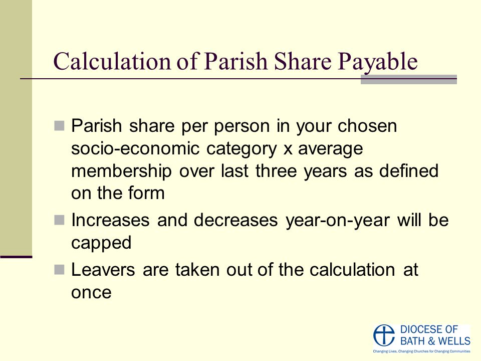 Calculation of Parish Share Payable Parish share per person in your chosen socio-economic category x average membership over last three years as defined on the form Increases and decreases year-on-year will be capped Leavers are taken out of the calculation at once